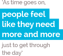 AS time goes on, people feel like they need more and more just to get through the day