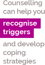 Counselling can help you recognise triggers and develop coping strategies
